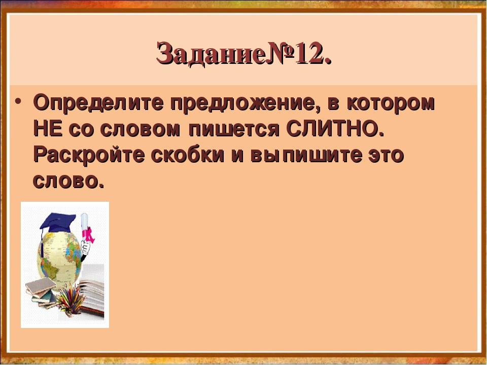 Задание№12. Определите предложение, в котором НЕ со словом пишетсяСЛИТНО. Ра...