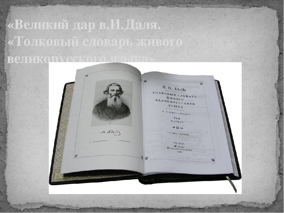 «Великий дар в.И.Даля. «Толковый словарь живого великорусского языка»